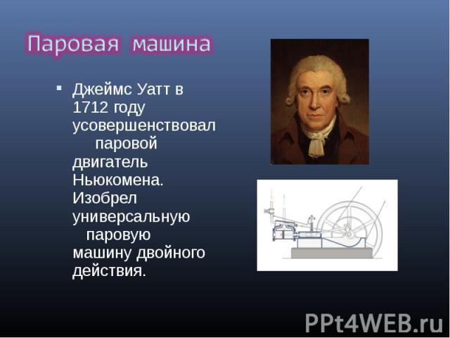 Джеймс Уатт в 1712 году усовершенствовал паровой двигатель Ньюкомена. Изобрел универсальную паровую машинудвойного действия. Джеймс Уатт в 1712 году усовершенствовал паровой двигатель Ньюкомена. Изобрел универсальную па…