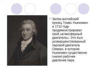 Затем английский кузнец Томас Ньюкомен в 1712 году продемонстрировал свой «атмос