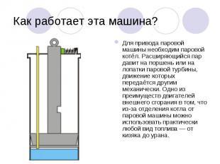 Для привода паровой машины необходим паровой котёл. Расширяющийся пар давит на п