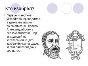 Первое известное устройство, приводимое в движение паром, было описано Героном А