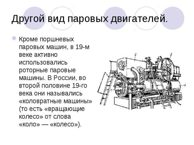 Кроме поршневых паровых машин, в 19-м веке активно использовались роторные паровые машины. В России, во второй половине 19-го века они назывались «коловратные машины» (то есть «вращающие колесо» от слова «коло»— «колесо»). Кроме поршневых паро…