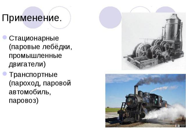 Стационарные (паровые лебёдки, промышленные двигатели) Стационарные (паровые лебёдки, промышленные двигатели) Транспортные (пароход, паровой автомобиль, паровоз)