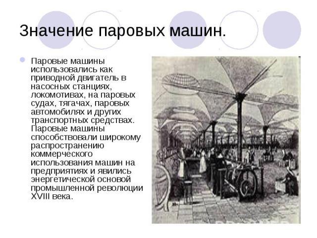 Паровые машины использовались как приводной двигатель в насосных станциях, локомотивах, на паровых судах, тягачах, паровых автомобилях и других транспортных средствах. Паровые машины способствовали широкому распространению коммерческого использовани…