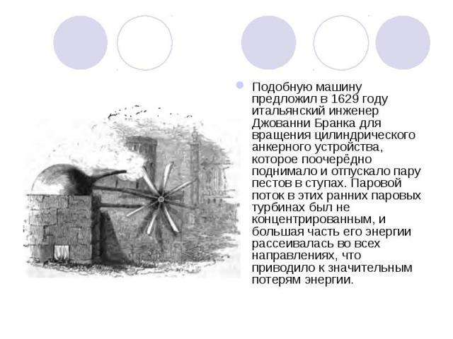 Подобную машину предложил в 1629году итальянский инженер Джованни Бранка для вращения цилиндрического анкерного устройства, которое поочерёдно поднимало и отпускало пару пестов в ступах. Паровой поток в этих ранних паровых турбинах был не конц…