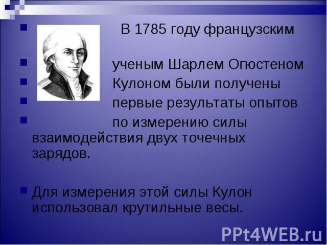 В 1785 году французским В 1785 году французским ученым Шарлем Огюстеном Кулоном были получены первые результаты опытов по измерению силы взаимодействия двух точечных зарядов. Для измерения этой силы Кулон использовал крутильные весы.