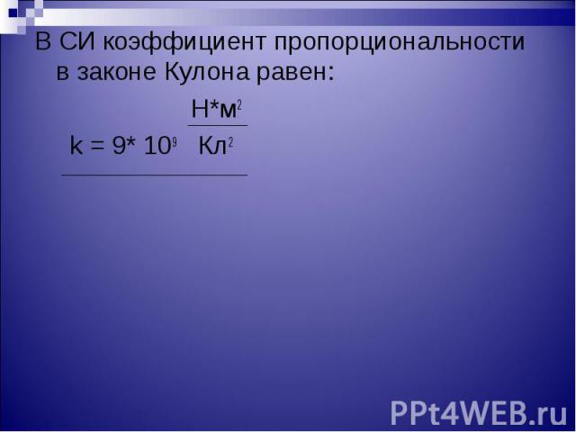 В СИ коэффициент пропорциональности в законе Кулона равен: В СИ коэффициент пропорциональности в законе Кулона равен: Н*м2 k = 9* 109 Кл2