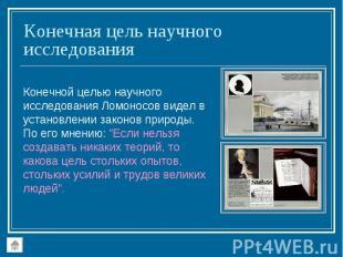 Конечной целью научного исследования Ломоносов видел в установлении законов прир