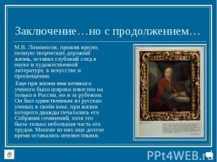 М.В. Ломоносов, прожив яркую, полную творческих дерзаний жизнь, оставил глубокий
