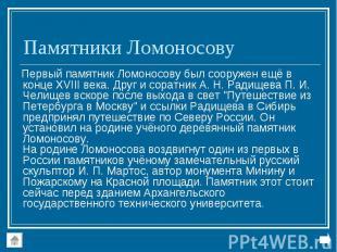 Первый памятник Ломоносову был сооружен ещё в конце XVIII века. Друг и соратник