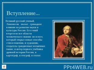 Великий русский ученый, Ломоносов оказал громадное влияние на развитие науки и к