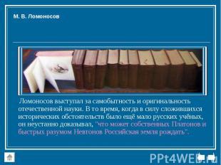Ломоносов выступал за самобытность и оригинальность отечественной науки. В то вр