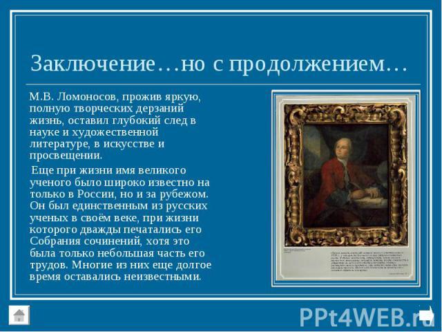 М.В. Ломоносов, прожив яркую, полную творческих дерзаний жизнь, оставил глубокий след в науке и художественной литературе, в искусстве и просвещении. М.В. Ломоносов, прожив яркую, полную творческих дерзаний жизнь, оставил глубокий след в науке и худ…