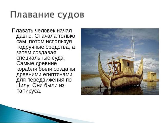 Плавать человек начал давно. Сначала только сам, потом используя подручные средства, а затем создавая специальные суда. Самые древние корабли были созданы древними египтянами для передвижения по Нилу. Они были из папируса. Плавать человек начал давн…