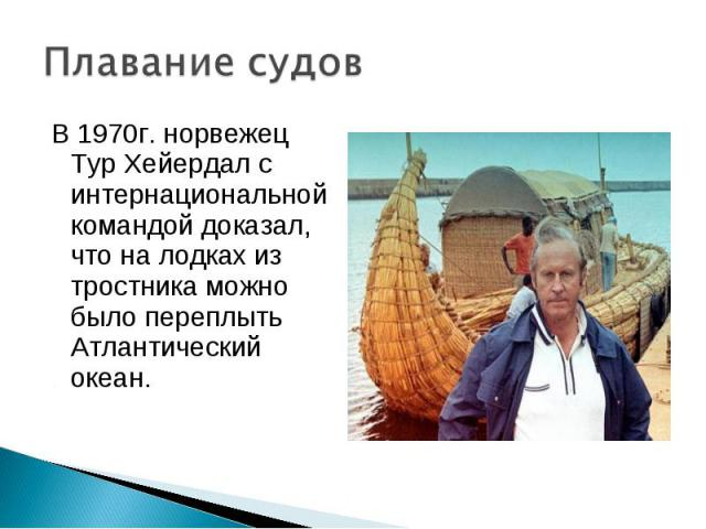 В 1970г. норвежец Тур Хейердал с интернациональной командой доказал, что на лодках из тростника можно было переплыть Атлантический океан. В 1970г. норвежец Тур Хейердал с интернациональной командой доказал, что на лодках из тростника можно было пере…