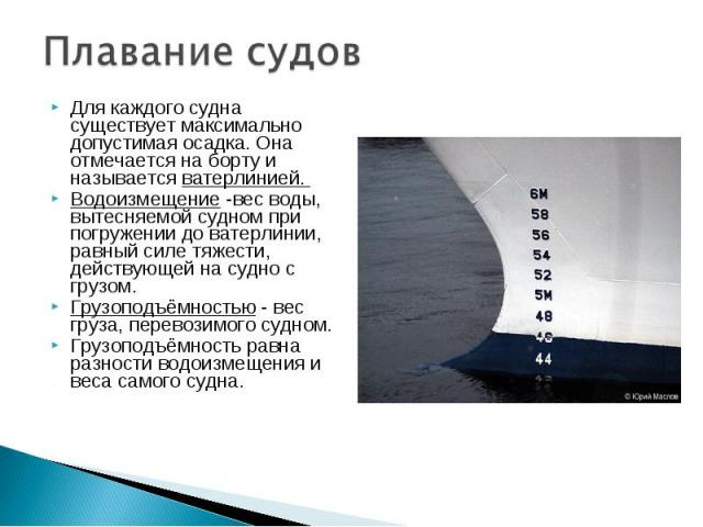 Для каждого судна существует максимально допустимая осадка. Она отмечается на борту и называется ватерлинией. Для каждого судна существует максимально допустимая осадка. Она отмечается на борту и называется ватерлинией. Водоизмещение -вес воды, выте…