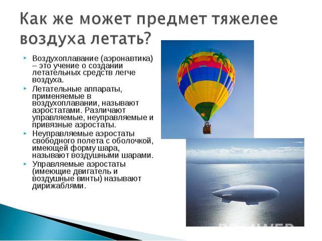 Воздухоплавание (аэронавтика) – это учение о создании летательных средств легче воздуха. Воздухоплавание (аэронавтика) – это учение о создании летательных средств легче воздуха. Летательные аппараты, применяемые в воздухоплавании, называют аэростата…