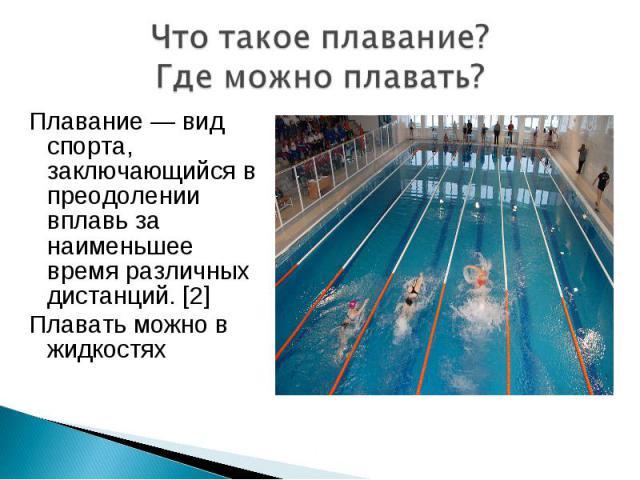 Плавание — вид спорта, заключающийся в преодолении вплавь за наименьшее время различных дистанций. [2] Плавание — вид спорта, заключающийся в преодолении вплавь за наименьшее время различных дистанций. [2] Плавать можно в жидкостях