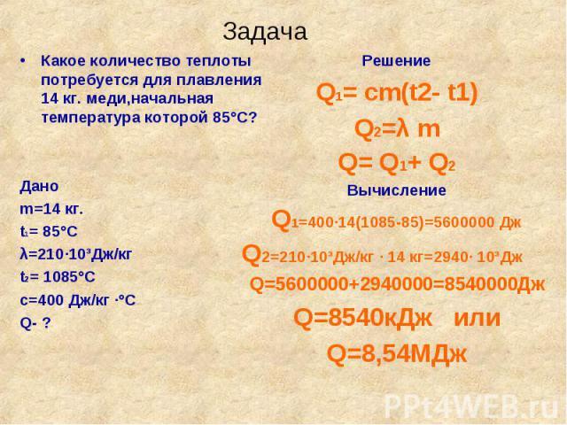 Какое количество теплоты потребуется для плавления 14 кг. меди,начальная температура которой 85°С? Какое количество теплоты потребуется для плавления 14 кг. меди,начальная температура которой 85°С? Дано m=14 кг. t1= 85°С λ=210·10³Дж/кг t2= 1085°С с=…