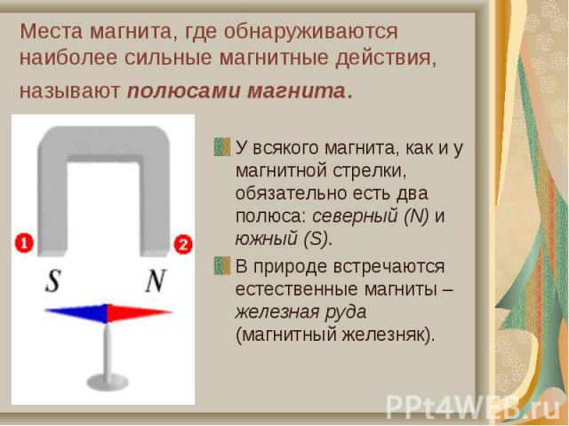 У всякого магнита, как и у магнитной стрелки, обязательно есть два полюса: северный (N) и южный (S). У всякого магнита, как и у магнитной стрелки, обязательно есть два полюса: северный (N) и южный (S). В природе встречаются естественные магниты – же…