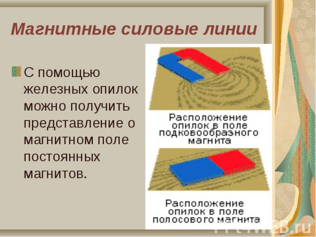 С помощью железных опилок можно получить представление о магнитном поле постоянных магнитов. С помощью железных опилок можно получить представление о магнитном поле постоянных магнитов.