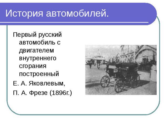 Первый русский автомобиль с двигателем внутреннего сгорания построенный Первый русский автомобиль с двигателем внутреннего сгорания построенный Е. А. Яковлевым, П. А. Фрезе (1896г.)