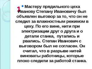 Мастеру прядильного цеха Иванову Степану Ивановичу был объявлен выговор за то, ч