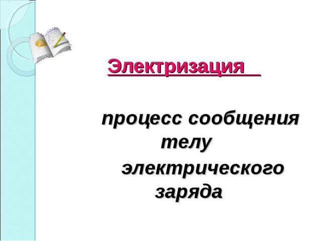 Электризация Электризация процесс сообщения телу электрического заряда