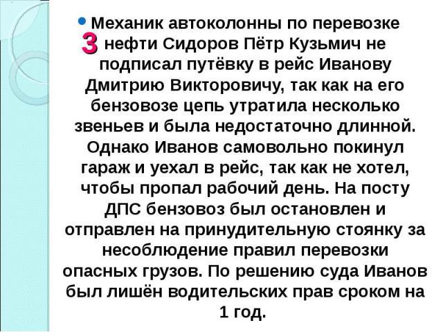 Механик автоколонны по перевозке нефти Сидоров Пётр Кузьмич не подписал путёвку в рейс Иванову Дмитрию Викторовичу, так как на его бензовозе цепь утратила несколько звеньев и была недостаточно длинной. Однако Иванов самовольно покинул гараж и уехал …