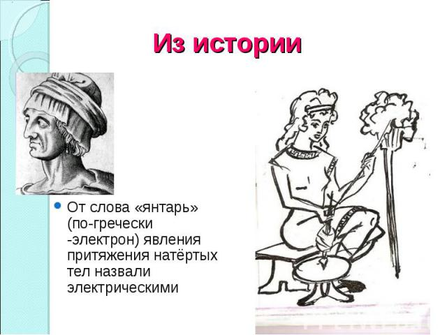 От слова «янтарь» (по-гречески -электрон) явления притяжения натёртых тел назвали электрическими