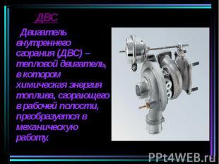 Двигатель внутреннего сгорания (ДВС) – тепловой двигатель, в котором химическая