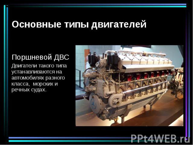 Поршневой ДВС Двигатели такого типа устанавливаются на автомобилях разного класса, морских и речных судах.
