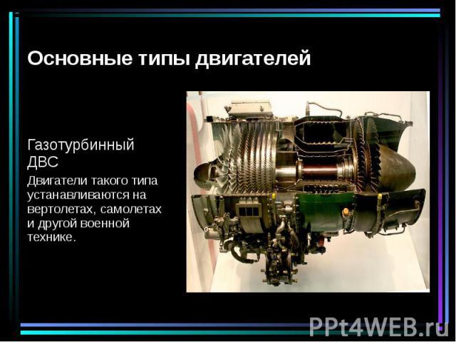 Газотурбинный ДВС Двигатели такого типа устанавливаются на вертолетах, самолетах и другой военной технике.