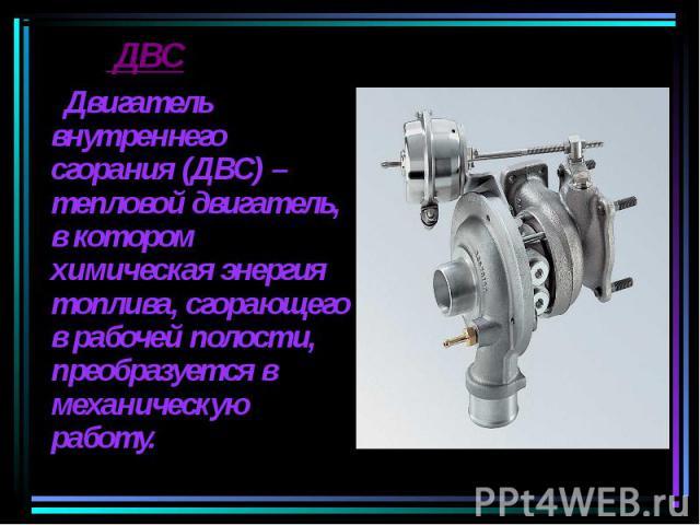 Двигатель внутреннего сгорания (ДВС) – тепловой двигатель, в котором химическая энергия топлива, сгорающего в рабочей полости, преобразуется в механическую работу. Двигатель внутреннего сгорания (ДВС) – тепловой двигатель, в котором химическая энерг…