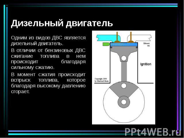 Одним из видов ДВС является дизельный двигатель. Одним из видов ДВС является дизельный двигатель. В отличии от бензиновых ДВС сжигание топлива в нем происходит благодаря сильному сжатию. В момент сжатия происходит вспрыск топлива, которое благодаря …