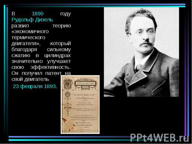 В 1890 году Рудольф Дизель развил теорию «экономичного термического двигателя», который благодаря сильному сжатию в цилиндрах значительно улучшает свою эффективность. Он получил патент на свой двигатель В 1890 году Рудольф Дизель развил теорию «экон…
