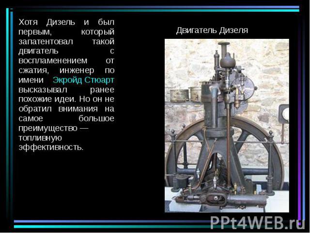 Хотя Дизель и был первым, который запатентовал такой двигатель с воспламенением от сжатия, инженер по имени Экройд Стюарт высказывал ранее похожие идеи. Но он не обратил внимания на самое большое преимущество— топливную эффективность. Хотя Диз…