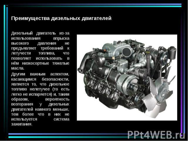 Дизельный двигатель из-за использования впрыска высокого давления не предъявляет требований к летучести топлива, что позволяет использовать в нём низкосортные тяжелые масла. Дизельный двигатель из-за использования впрыска высокого давления не предъя…