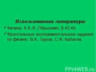 Использованная литература: Использованная литература: Физика 8 А..В .Пёрышкин. §