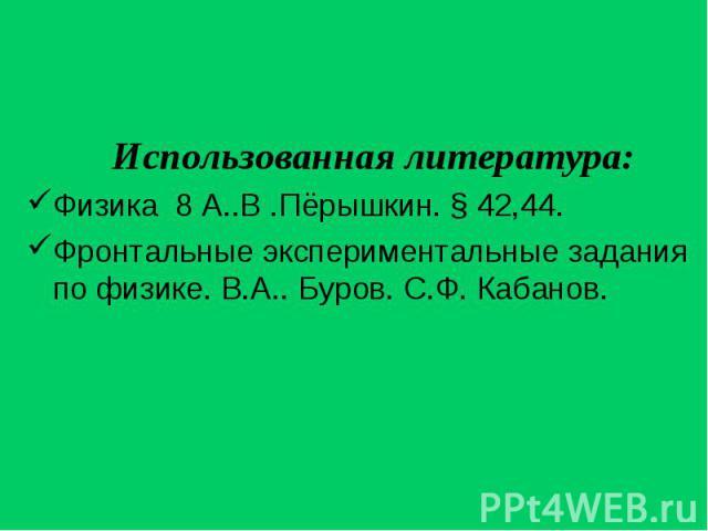 Использованная литература: Использованная литература: Физика 8 А..В .Пёрышкин. § 42,44. Фронтальные экспериментальные задания по физике. В.А.. Буров. С.Ф. Кабанов.