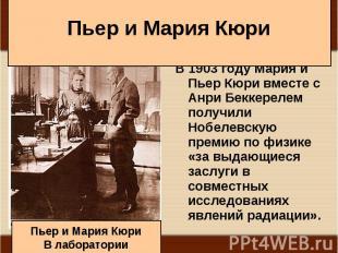 В1903годуМария и Пьер Кюри вместе с Анри Беккерелем получили Н