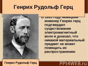 В 1883 году немецкий инженер Генрих герц подтвердил существование электромагнитн