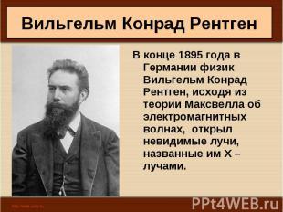 В конце 1895 года в Германии физик Вильгельм Конрад Рентген, исходя из теории Ма