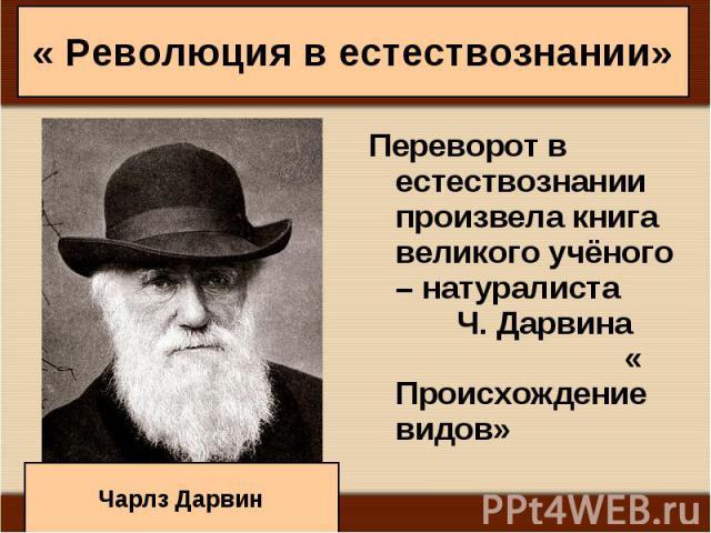 Переворот в естествознании произвела книга великого учёного – натуралиста Ч. Дарвина « Происхождение видов» Переворот в естествознании произвела книга великого учёного – натуралиста Ч. Дарвина « Происхождение видов»