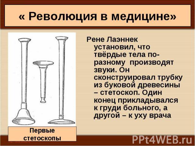 Рене Лаэннек установил, что твёрдые тела по-разному производят звуки. Он сконструировал трубку из буковой древесины – стетоскоп. Один конец прикладывался к груди больного, а другой – к уху врача Рене Лаэннек установил, что твёрдые тела по-разному пр…
