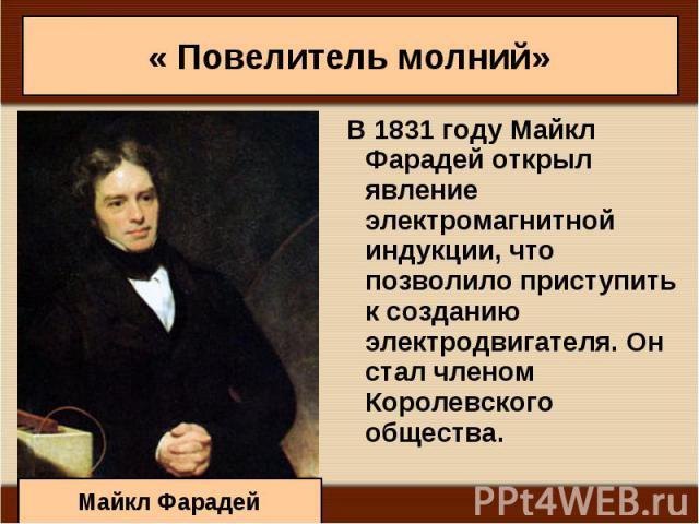 В 1831 году Майкл Фарадей открыл явление электромагнитной индукции, что позволило приступить к созданию электродвигателя. Он стал членом Королевского общества. В 1831 году Майкл Фарадей открыл явление электромагнитной индукции, что позволило приступ…