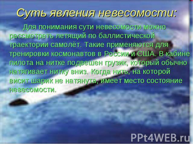 Для понимания сути невесомости можно рассмотреть летящий по баллистической траектории самолёт. Такие применяются для тренировки космонавтов в России и США. В кабине пилота на нитке подвешен грузик, который обычно натягивает нитку вниз. Когда нить, н…