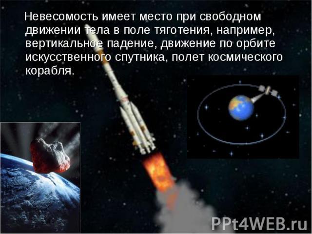 Невесомость имеет место при свободном движении тела в поле тяготения, например, вертикальное падение, движение по орбите искусственного спутника, полет космического корабля. Невесомость имеет место при свободном движении тела в поле тяготения, напри…