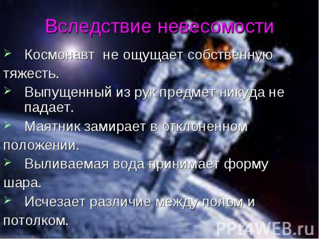 Космонавт не ощущает собственную Космонавт не ощущает собственную тяжесть. Выпущенный из рук предмет никуда не падает. Маятник замирает в отклоненном положении. Выливаемая вода принимает форму шара. Исчезает различие между полом и потолком.