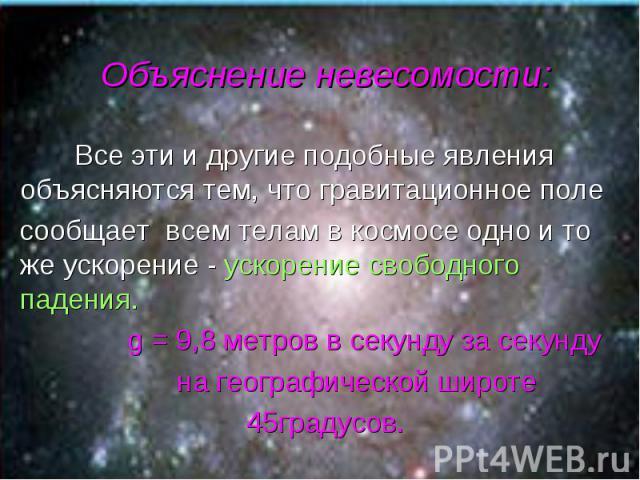 Все эти и другие подобные явления объясняются тем, что гравитационное поле Все эти и другие подобные явления объясняются тем, что гравитационное поле сообщает всем телам в космосе одно и то же ускорение - ускорение свободного падения. g = 9,8 метров…