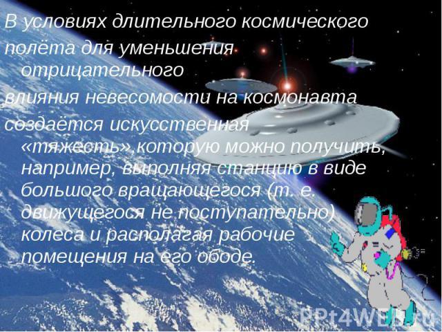 В условиях длительного космического В условиях длительного космического полёта для уменьшения отрицательного влияния невесомости на космонавта создаётся искусственная «тяжесть»,которую можно получить, например, выполняя станцию в виде большого враща…
